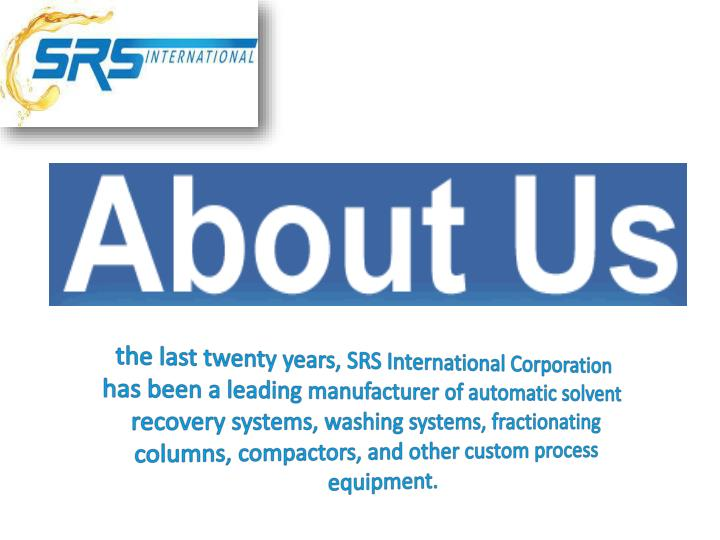 the last twenty years, SRS International Corporation has been a leading manufacturer of automatic solvent recovery systems, washing systems, fractionating columns, compactors, and other custom process equipment.