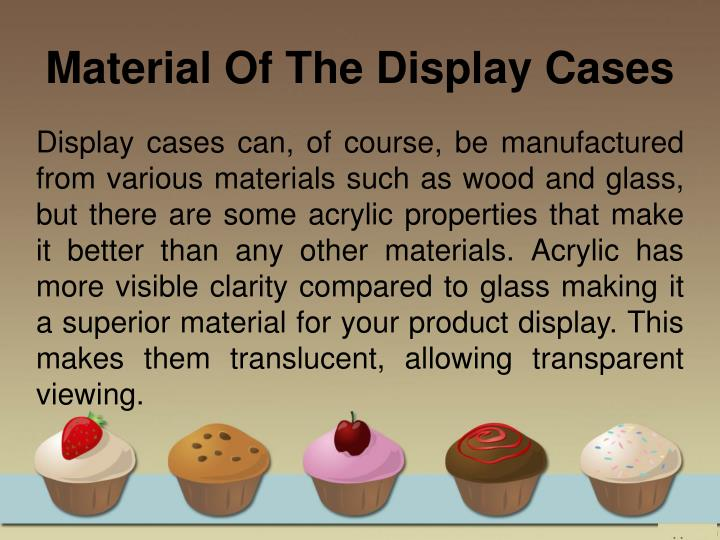 Display cases can, of course, be manufactured from various materials such as wood and glass, but there are some acrylic properties that make it better than any other materials. Acrylic has more visible clarity compared to glass making it a superior material for your product display. This makes them translucent, allowing transparent viewing.