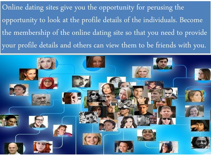Online dating sites give you the opportunity for perusing the opportunity to look at the profile details of the individuals. Become the membership of the online dating site so that you need to provide your profile details and others can view them to be friends with you.