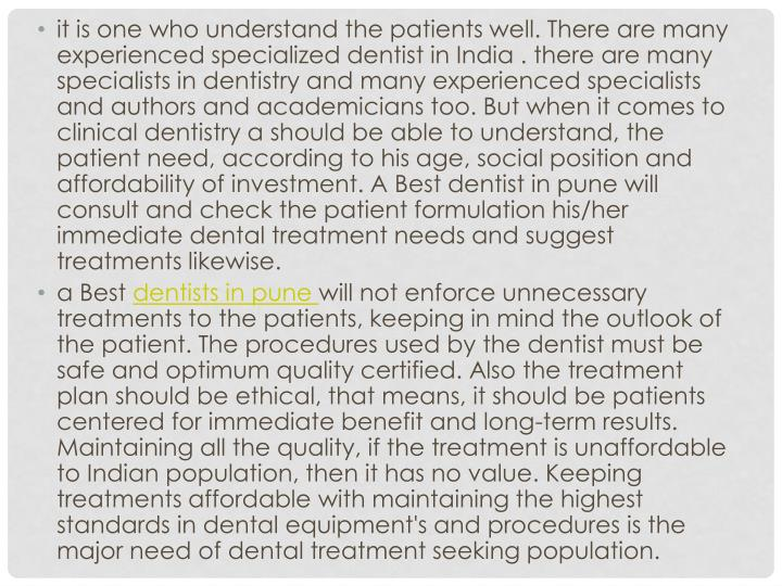 it is one who understand the patients well. There are many experienced specialized dentist in India . there are many specialists in dentistry and many experienced specialists and authors and academicians too. But when it comes to clinical dentistry a should be able to understand, the patient need, according to his age, social position and affordability of investment. A Best dentist in pune will consult and check the patient formulation his/her immediate dental treatment needs and suggest treatments likewise.