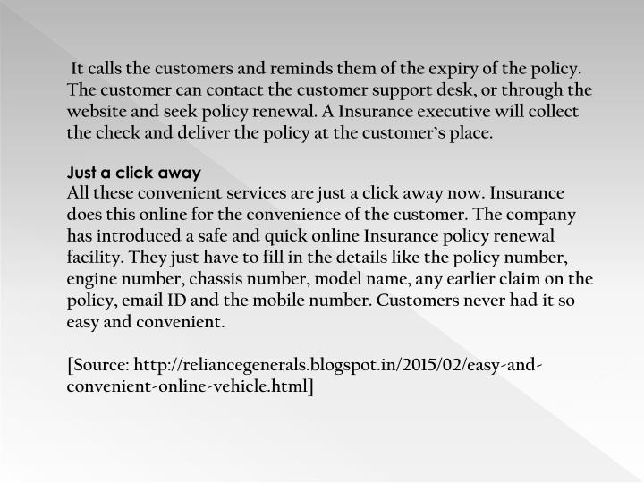 It calls the customers and reminds them of the expiry of the policy. The customer can contact the customer support desk, or through the website and seek policy renewal. A Insurance executive will collect the check and deliver the policy at the customer's place.