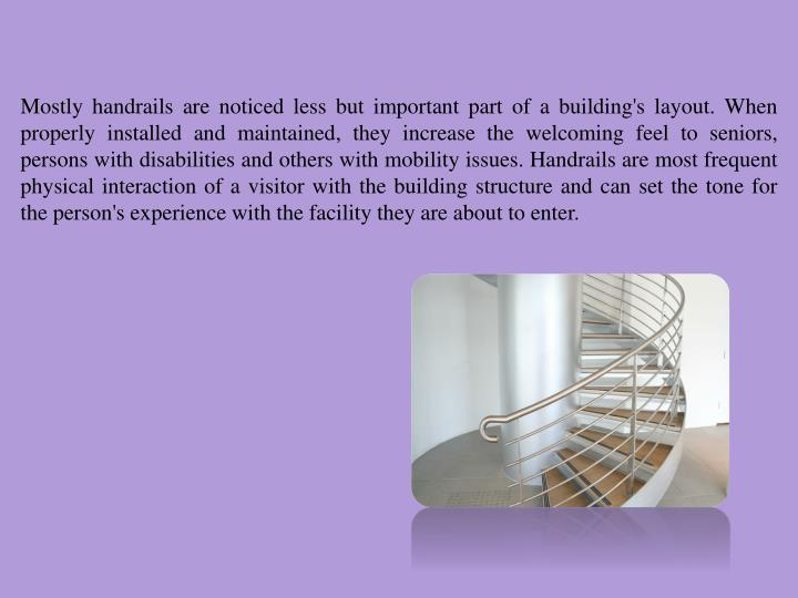 Mostly handrails are noticed less but important part of a building's layout. When properly installed and maintained, they increase the welcoming feel to seniors, persons with disabilities and others with mobility issues. Handrails are most frequent physical interaction of a visitor with the building structure and can set the tone for the person's experience with the facility they are about to enter.