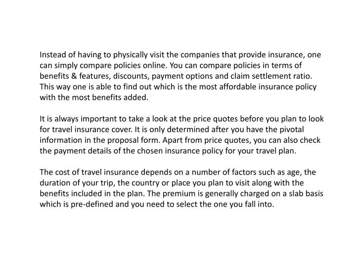 Instead of having to physically visit the companies that provide insurance, one can simply compare policies online. You can compare policies in terms of benefits & features, discounts, payment options and claim settlement ratio. This way one is able to find out which is the most affordable insurance policy with the most benefits added