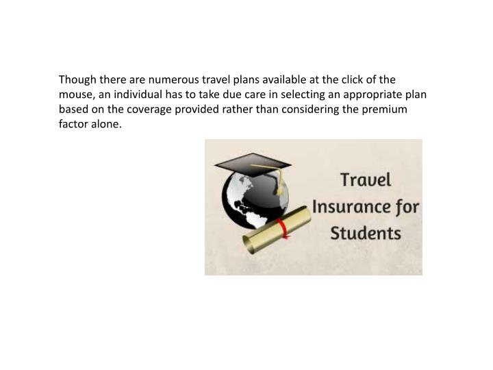 Though there are numerous travel plans available at the click of the mouse, an individual has to take due care in selecting an appropriate plan based on the coverage provided rather than considering the premium factor alone.