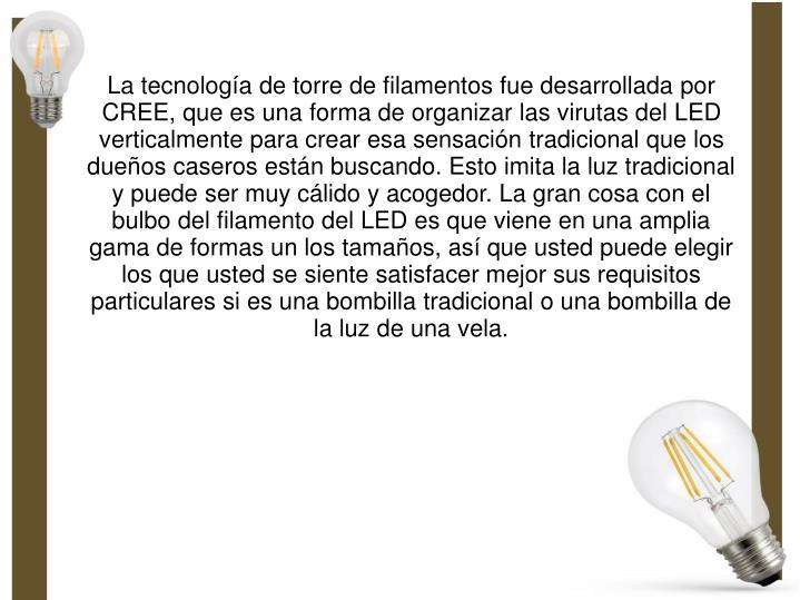 La tecnología de torre de filamentos fue desarrollada por CREE, que es una forma de organizar las virutas del LED verticalmente para crear esa sensación tradicional que los dueños caseros están buscando. Esto imita la luz tradicional y puede ser muy cálido y acogedor. La gran cosa con el bulbo del filamento del LED es que viene en una amplia gama de formas un los tamaños, así que usted puede elegir los que usted se siente satisfacer mejor sus requisitos particulares si es una bombilla tradicional o una bombilla de la luz de una vela.