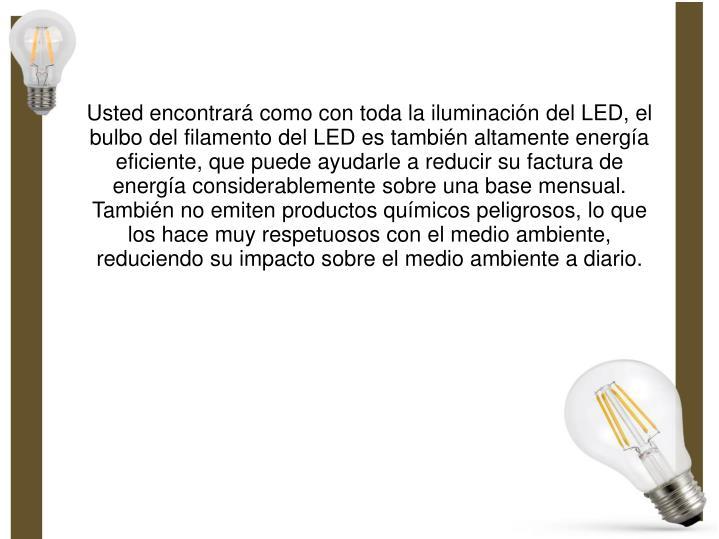 Usted encontrará como con toda la iluminación del LED, el bulbo del filamento del LED es también altamente energía eficiente, que puede ayudarle a reducir su factura de energía considerablemente sobre una base mensual. También no emiten productos químicos peligrosos, lo que los hace muy respetuosos con el medio ambiente, reduciendo su impacto sobre el medio ambiente a diario.