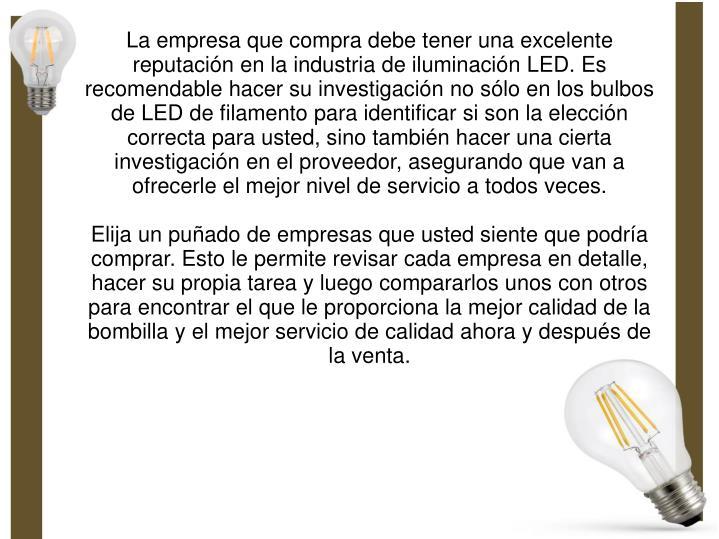 La empresa que compra debe tener una excelente reputación en la industria de iluminación LED. Es recomendable hacer su investigación no sólo en los bulbos de LED de filamento para identificar si son la elección correcta para usted, sino también hacer una cierta investigación en el proveedor, asegurando que van a ofrecerle el mejor nivel de servicio a todos veces.