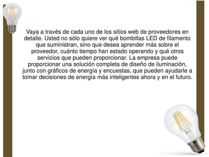 Vaya a través de cada uno de los sitios web de proveedores en detalle. Usted no sólo quiere ver qué bombillas LED de filamento que suministran, sino que desea aprender más sobre el proveedor, cuánto tiempo han estado operando y qué otros servicios que pueden proporcionar. La empresa puede proporcionar una solución completa de diseño de iluminación, junto con gráficos de energía y encuestas, que pueden ayudarle a tomar decisiones de energía más inteligentes ahora y en el futuro.