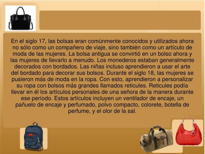 En el siglo 17, las bolsas eran comúnmente conocidos y utilizados ahora no sólo como un compañero de viaje, sino también como un artículo de moda de las mujeres. La bolsa antigua se convirtió en un bolso ahora y las mujeres de llevarlo a menudo. Los monederos estaban generalmente decorados con bordados. Las niñas incluso aprendieron a usar el arte del bordado para decorar sus bolsos. Durante el siglo 18, las mujeres se pusieron más de moda en la ropa. Con esto, aprendieron a personalizar su ropa con bolsos más grandes llamados reticules. Reticules podía llevar en él los artículos personales de una señora de la manera durante ese período. Estos artículos incluyen un ventilador de encaje, un pañuelo de encaje y perfumado, polvo compacto, colorete, botella de perfume, y el olor de la sal.