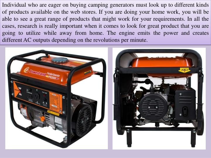 Individual who are eager on buying camping generators must look up to different kinds of products available on the web stores. If you are doing your home work, you will be able to see a great range of products that might work for your requirements. In all the cases, research is really important when it comes to look for great product that you are going to utilize while away from home
