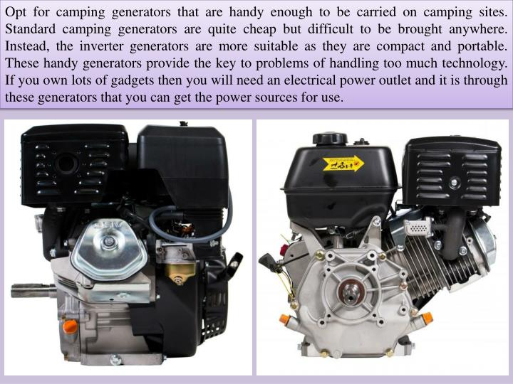 Opt for camping generators that are handy enough to be carried on camping sites. Standard camping generators are quite cheap but difficult to be brought anywhere. Instead, the inverter generators are more suitable as they are compact and portable. These handy generators provide the key to problems of handling too much technology. If you own lots of gadgets then you will need an electrical power outlet and it is through these generators that you can get the power sources for use.