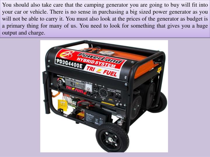 You should also take care that the camping generator you are going to buy will fit into your car or vehicle. There is no sense in purchasing a big sized power generator as you will not be able to carry it. You must also look at the prices of the generator as budget is a primary thing for many of us. You need to look for something that gives you a huge output and charge.