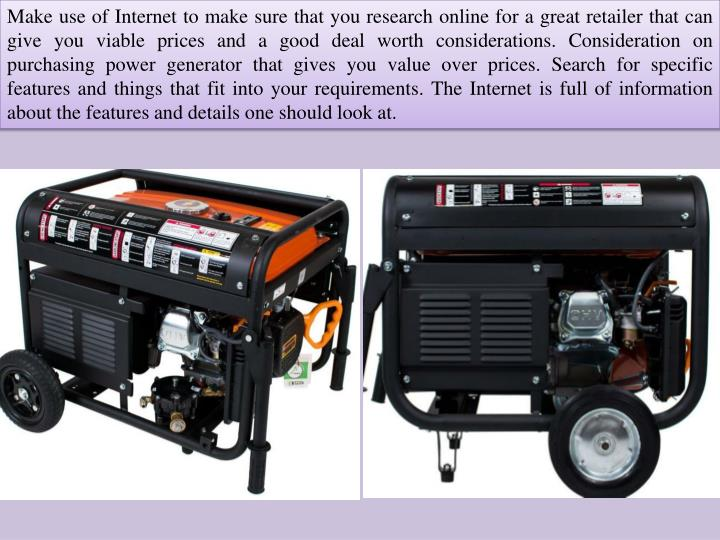 Make use of Internet to make sure that you research online for a great retailer that can give you viable prices and a good deal worth considerations. Consideration on purchasing power generator that gives you value over prices. Search for specific features and things that fit into your requirements. The Internet is full of information about the features and details one should look at.