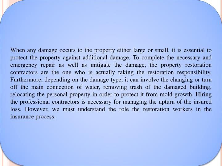 When any damage occurs to the property either large or small, it is essential to protect the property against additional damage. To complete the necessary and emergency repair as well as mitigate the damage, the property restoration contractors are the one who is actually taking the restoration responsibility. Furthermore, depending on the damage type, it can involve the changing or turn off the main connection of water, removing trash of the damaged building, relocating the personal property in order to protect it from mold growth. Hiring the professional contractors is necessary for managing the upturn of the insured loss. However, we must understand the role the restoration workers in the insurance process.