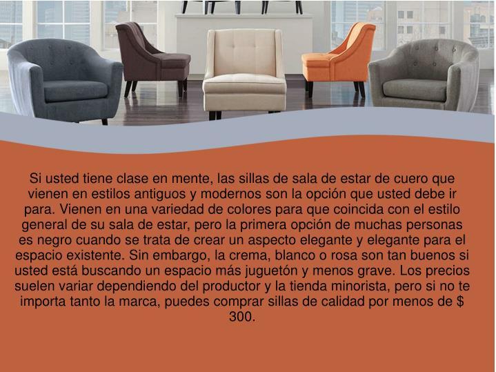 Si usted tiene clase en mente, las sillas de sala de estar de cuero que vienen en estilos antiguos y modernos son la opción que usted debe ir para. Vienen en una variedad de colores para que coincida con el estilo general de su sala de estar, pero la primera opción de muchas personas es negro cuando se trata de crear un aspecto elegante y elegante para el espacio existente. Sin embargo, la crema, blanco o rosa son tan buenos si usted está buscando un espacio más juguetón y menos grave. Los precios suelen variar dependiendo del productor y la tienda minorista, pero si no te importa tanto la marca, puedes comprar sillas de calidad por menos de $ 300.