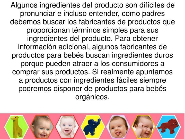 Algunos ingredientes del producto son difíciles de pronunciar e incluso entender, como padres debemos buscar los fabricantes de productos que proporcionan términos simples para sus ingredientes del producto. Para obtener información adicional, algunos fabricantes de productos para bebés buscan ingredientes duros porque pueden atraer a los consumidores a comprar sus productos. Si realmente apuntamos a productos con ingredientes fáciles siempre podremos disponer de productos para bebés orgánicos.