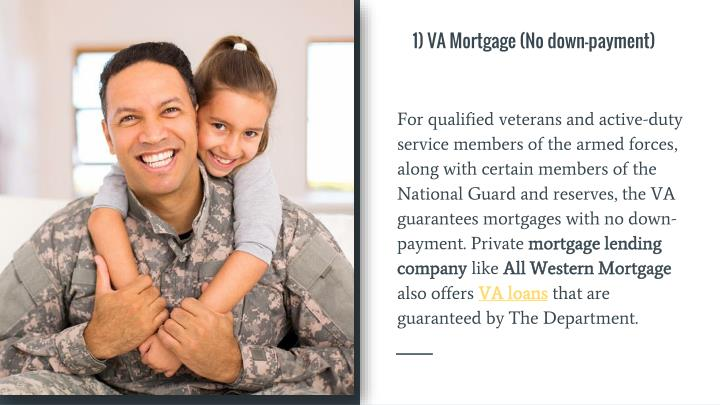 For qualified veterans and active-duty service members of the armed forces, along with certain members of the National Guard and reserves, the VA guarantees mortgages with no down-payment. Private