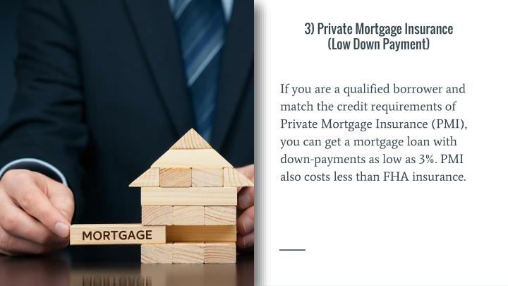 If you are a qualified borrower and match the credit requirements of Private Mortgage Insurance (PMI), you can get a mortgage loan with down-payments as low as 3%. PMI also costs less than FHA insurance.