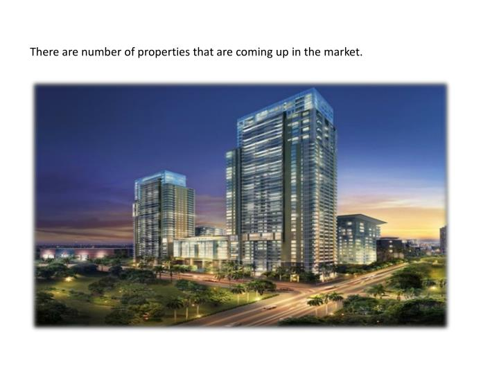 There are number of properties that are coming up in the market.