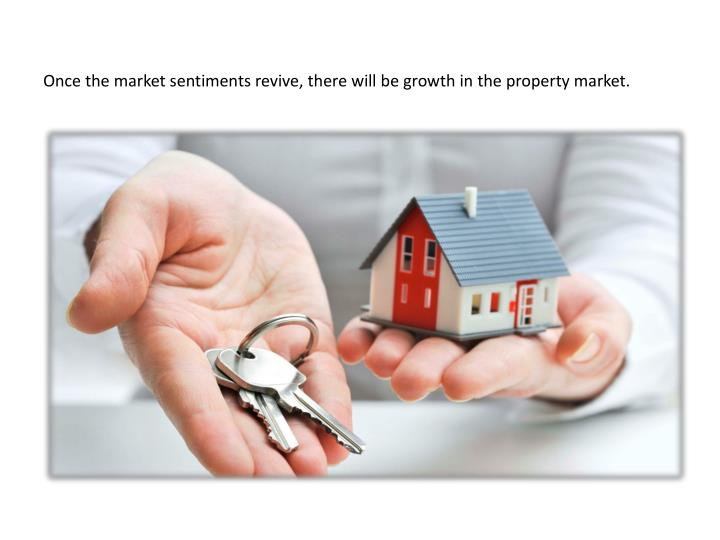 Once the market sentiments revive, there will be growth in the property market.