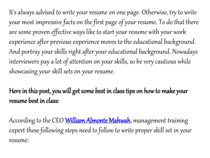 It's always advised to write your resume on one page. Otherwise, try to write your most impressive facts on the first page of your resume. To do that there are some proven effective ways like to start your resume with your work experience after previous experience moves to the educational background. And portray your skills right after your educational background. Nowadays interviewers pay a lot of attention on your skills, so be very cautious while showcasing your skill sets on your resume