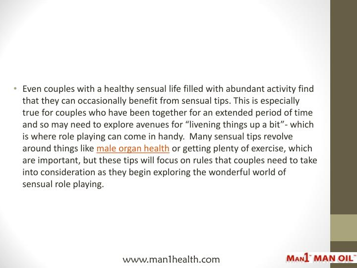 "Even couples with a healthy sensual life filled with abundant activity find that they can occasionally benefit from sensual tips. This is especially true for couples who have been together for an extended period of time and so may need to explore avenues for ""livening things up a bit""- which is where role playing can come in handy.  Many sensual tips revolve around things like"