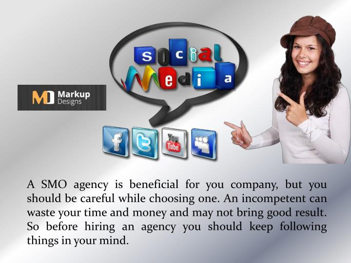 A SMO agency is beneficial for you company, but you should be careful while choosing one. An incompetent can waste your time and money and may not bring good result. So before hiring an agency you should keep following things in your mind