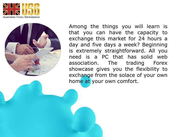 Among the things you will learn is that you can have the capacity to exchange this market for 24 hours a day and five days a week? Beginning is extremely straightforward. All you need is a PC that has solid web association. The trading Forex showcase gives you the flexibility to exchange from the solace of your own home at your own comfort.