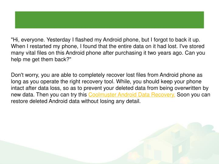 """Hi, everyone. Yesterday I flashed my Android phone, but I forgot to back it up. When I restarted my phone, I found that the entire data on it had lost. I've stored many vital files on this Android phone after purchasing it two years ago. Can you help me get them back?"""