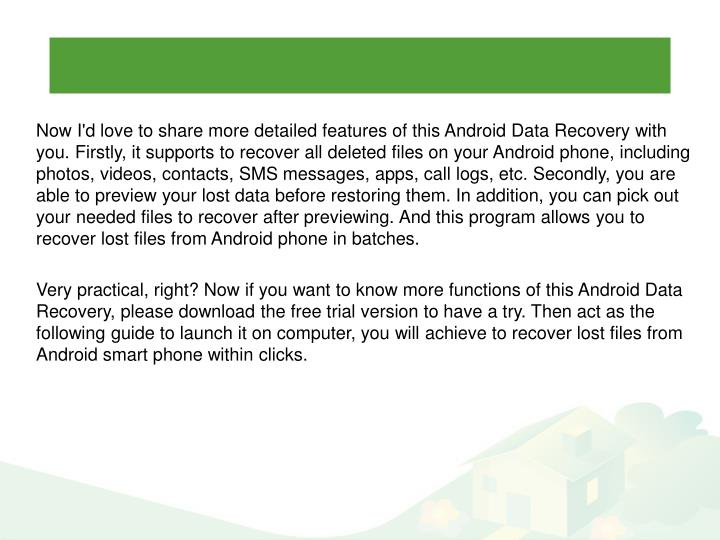 Now I'd love to share more detailed features of this Android Data Recovery with you. Firstly, it supports to recover all deleted files on your Android phone, including photos, videos, contacts, SMS messages, apps, call logs, etc. Secondly, you are able to preview your lost data before restoring them. In addition, you can pick out your needed files to recover after previewing. And this program allows you to recover lost files from Android phone in batches.
