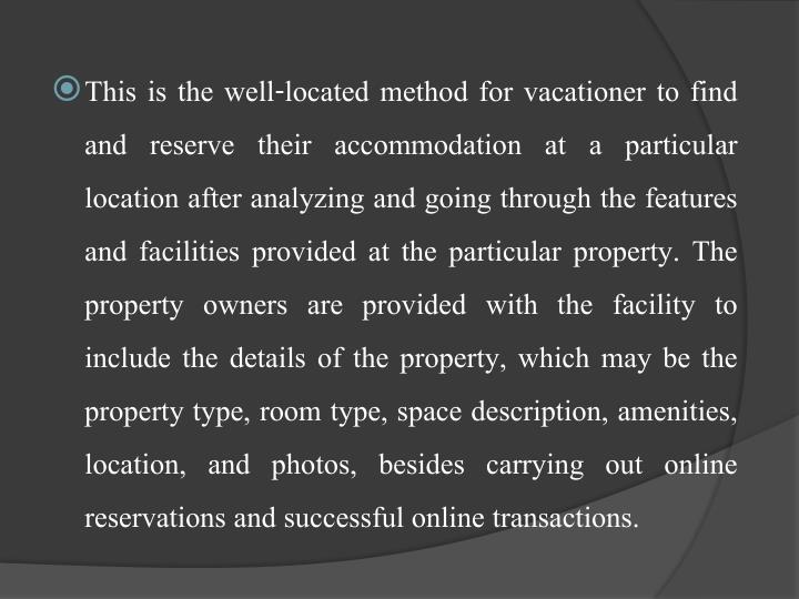 This is the well-located method for vacationer to find and reserve their accommodation at a particular location after analyzing and going through the features and facilities provided at the particular property. The property owners are provided with the facility to include the details of the property, which may be the property type, room type, space description, amenities, location, and photos, besides carrying out online reservations and successful online transactions