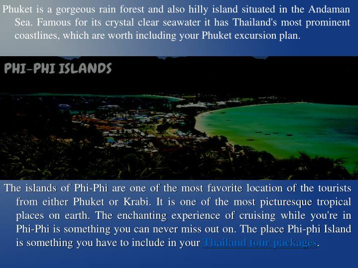 Phuket is a gorgeous rain forest and also hilly island situated in the Andaman Sea. Famous for its c...