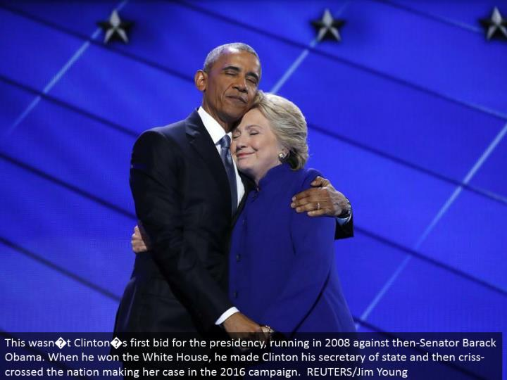This wasn�t Clinton�s first offer for the administration, running in 2008 against then-Senator Barack Obama. When he won the White House, he made Clinton his secretary of state and afterward bungled the country presenting her defense in the 2016 crusade. REUTERS/Jim Young