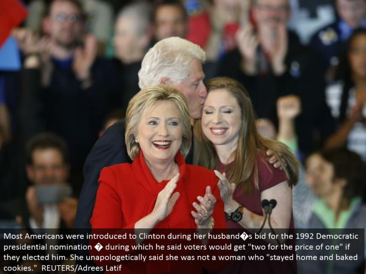 "Most Americans were acquainted with Clinton amid her husband�s offer for the 1992 Democratic presidential selection � amid which he said voters would get ""two at the cost of one"" on the off chance that they chose him. She proudly said she was not a lady who ""remained home and heated treats."" REUTERS/Adrees Latif"