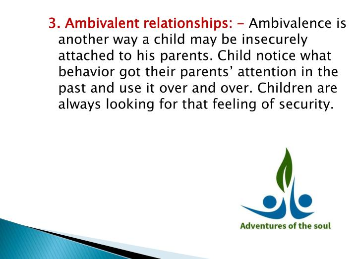 3. Ambivalent relationships: -