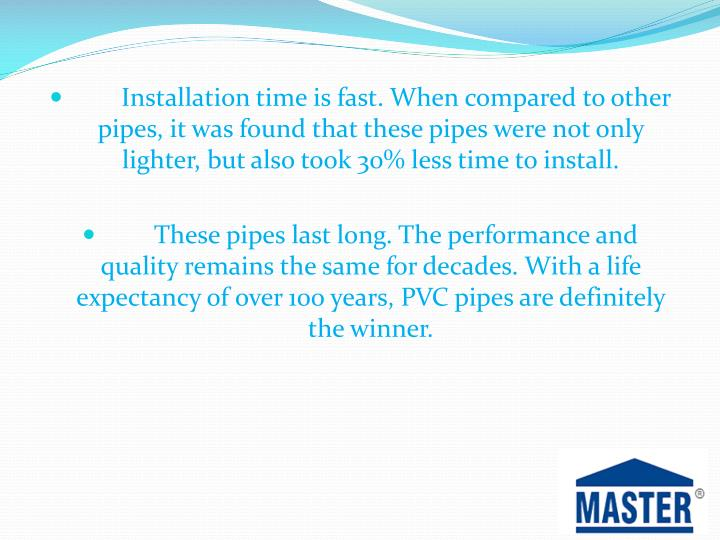 Installation time is fast. When compared to other pipes, it was found that these pipes were not only lighter, but also took 30% less time to install.