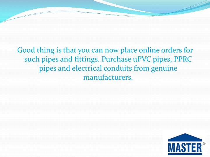 Good thing is that you can now place online orders for such pipes and fittings. Purchase