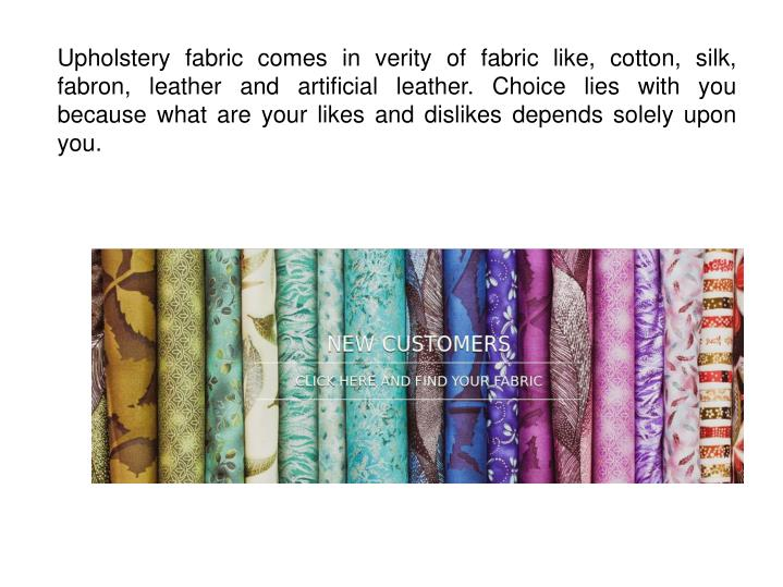 Upholstery fabric comes in verity of fabric like, cotton, silk, fabron, leather and artificial leather. Choice lies with you because what are your likes and dislikes depends solely upon you.