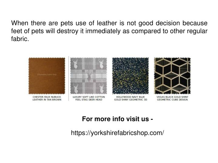When there are pets use of leather is not good decision because feet of pets will destroy it immediately as compared to other regular fabric.