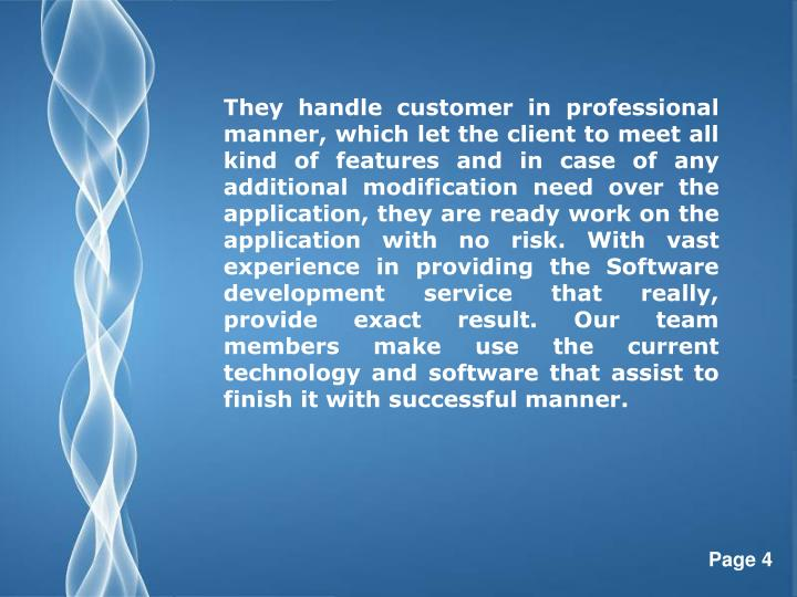 They handle customer in professional manner, which let the client to meet all kind of features and in case of any additional modification need over the application, they are ready work on the application with no risk. With vast experience in providing the Software development service that really, provide exact result. Our team members make use the current technology and software that assist to finish it with successful manner.