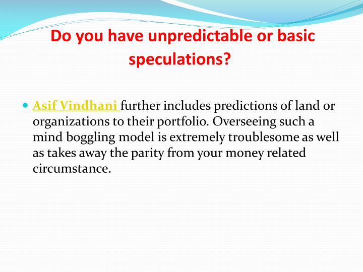 Do you have unpredictable or basic speculations?