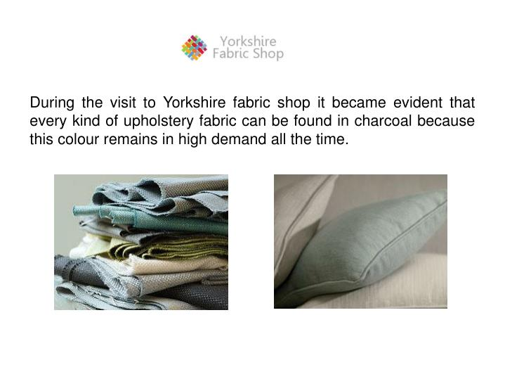 During the visit to Yorkshire fabric shop it became evident that every kind of upholstery fabric can...