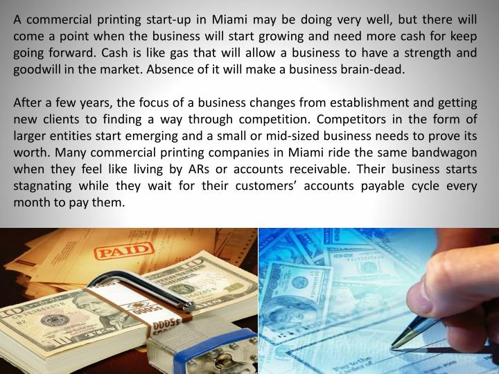 A commercial printing start-up in Miami may be doing very well, but there will come a point when the business will start growing and need more cash for keep going forward. Cash is like gas that will