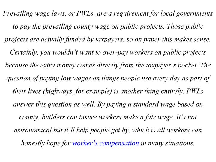Prevailing wage laws, or PWLs, are a requirement for local governments to pay the prevailing county wage on public projects. Those public projects are actually funded by taxpayers, so on paper this makes sense. Certainly, you wouldn't want to over-pay workers on public projects because the extra money comes directly from the taxpayer's pocket. The question of paying low wages on things people use every day as part of their lives (highways, for example) is another thing entirely. PWLs answer this question as well. By paying a standard wage based on county, builders can insure workers make a fair wage. It's not astronomical but it'll help people get by, which is all workers can honestly hope for