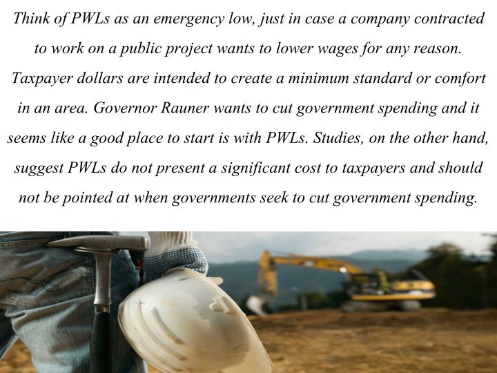 Think of PWLs as an emergency low, just in case a company contracted to work on a public project wants to lower wages for any reason. Taxpayer dollars are intended to create a minimum standard or comfort in an area. Governor Rauner wants to cut government spending and it seems like a good place to start is with PWLs. Studies, on the other hand, suggest PWLs do not present a significant cost to taxpayers and should not be pointed at when governments seek to cut government spending.