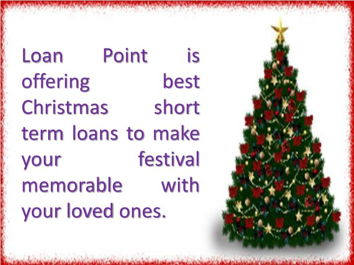Loan Point is offering best Christmas short term loans to make your festival memorable with your lov...