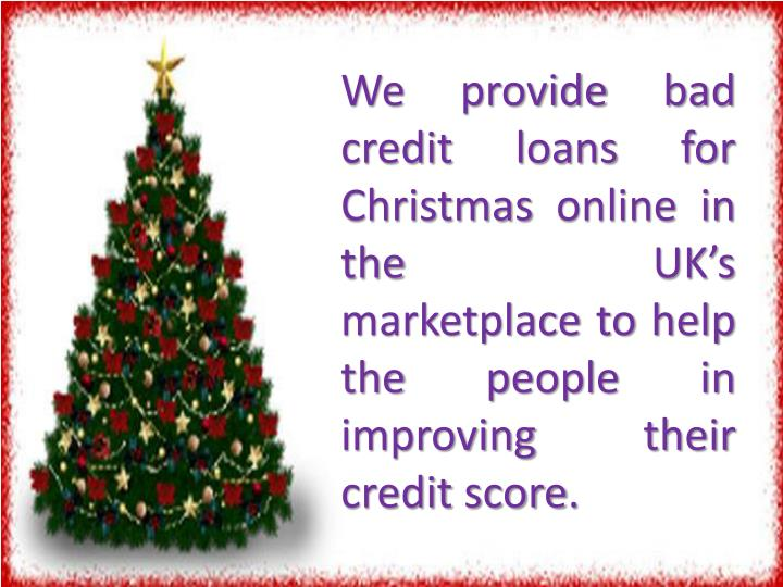 We provide bad credit loans for Christmas online in the UK's marketplace to help the people in imp...