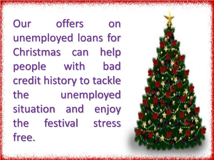Our offers on unemployed loans for Christmas can help people with bad credit history to tackle the unemployed situation and enjoy the festival stress free.