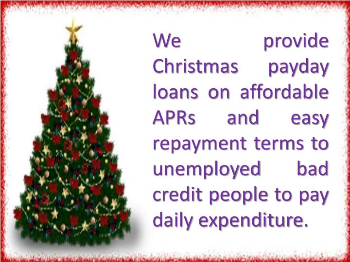 We provide Christmas payday loans on affordable APRs and easy repayment terms to unemployed bad credit people to pay daily expenditure.