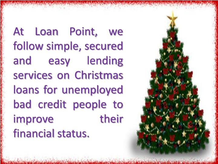 At Loan Point, we follow simple, secured and easy lending services on Christmas loans for unemployed bad credit people to improve their financial status.